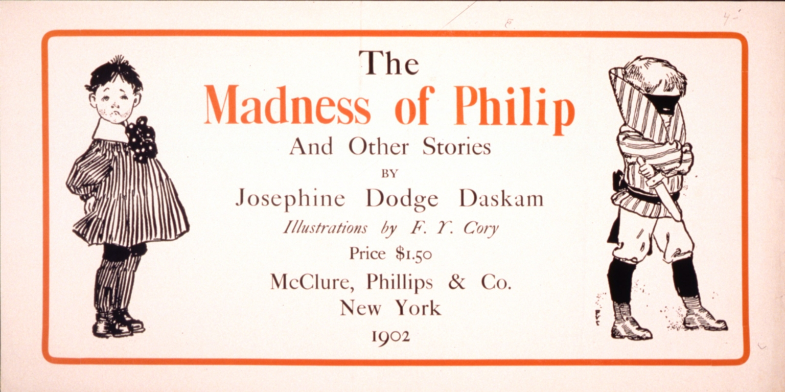 The madness of Philip : and other stories by Josephine Dodge Daskam. : illustrations by F.Y. Cory : price $1.50, McClure, Phillips & Co., New York 1903